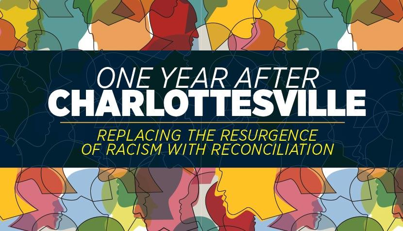 """One Year After Charlottesville: Replacing the Resurgence of Racism With Reconciliation"""