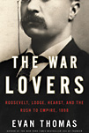 The War Lovers: Roosevelt, Lodge, Hearst, and the Rush to Empire, 1898 by Evan Thomas