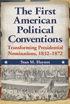 The First American Political Conventions Transforming Presidential Nominations 1832 to 1872