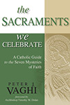 The Sacraments We Celebrate: A Catholic Guide to the Seven Mysteries of Faith